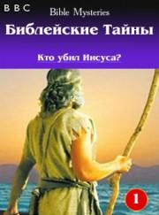BBC: Библейские Тайны. Кто убил Иисуса? / Bible Mysteries (Фильм 1)