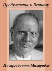 Нисаргадатта Махарадж. Пробуждение к Вечному / Nisargadatta Maharaj. Awaken to the Eternal