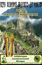 Запретные темы истории. Перу и Боливия задолго до инков — Наска. За гранью логики (часть 1)