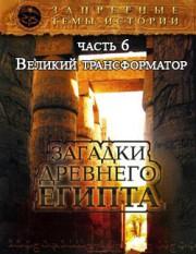 Запретные темы истории. Загадки Древнего Египта — Великий трансформатор (Часть 6)